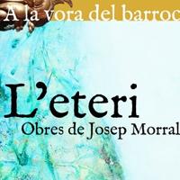 Exposició, 'A la vora del Barroc(1): L'Eteri. Obres de Josep Morral'