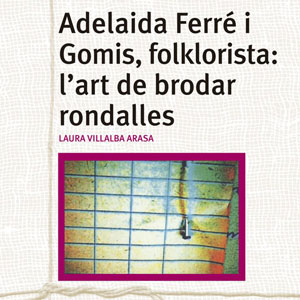 Llibre 'Adelaida Ferré i Gomis, folklorista: l'art de brodar rondalles' - Laura Villalba