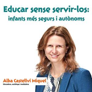 Xerrada 'Educar sense servir-los: infants més segurs i autònoms' - Alba Castellví