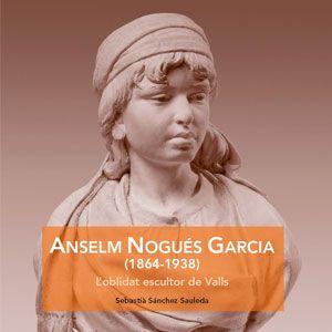 Llibre 'Anselm Nogués Garcia (1864-1938) L'oblidat escultor de Valls' de Sebastià Sánchez Sauleda